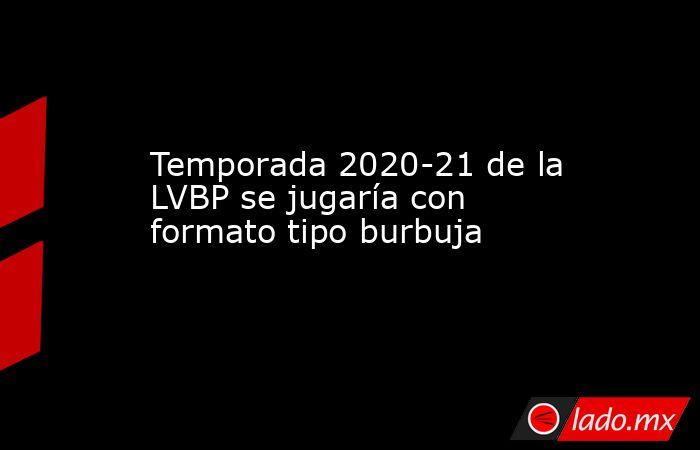 Temporada 2020-21 de la LVBP se jugaría con formato tipo burbuja. Noticias en tiempo real