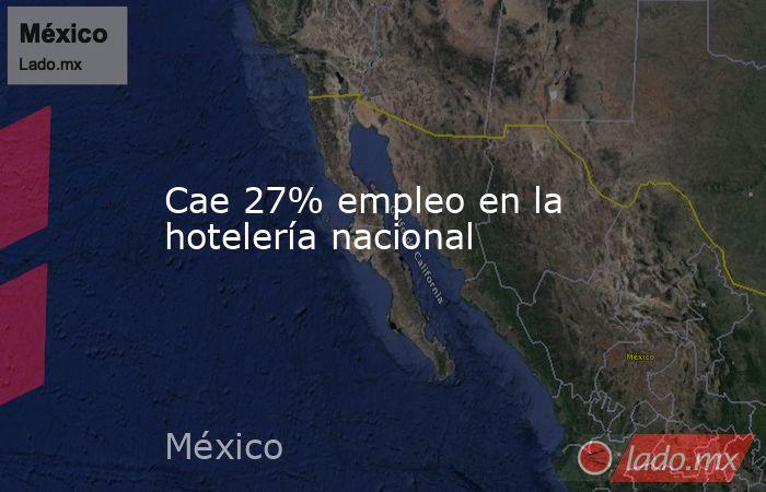Cae 27% empleo en la hotelería nacional. Noticias en tiempo real