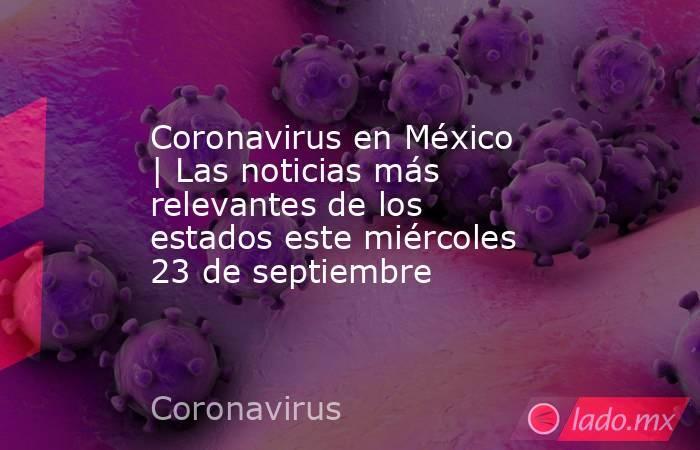 Coronavirus en México   Las noticias más relevantes de los estados este miércoles 23 de septiembre. Noticias en tiempo real