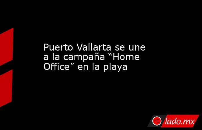 """Puerto Vallarta se une a la campaña """"Home Office"""" en la playa. Noticias en tiempo real"""