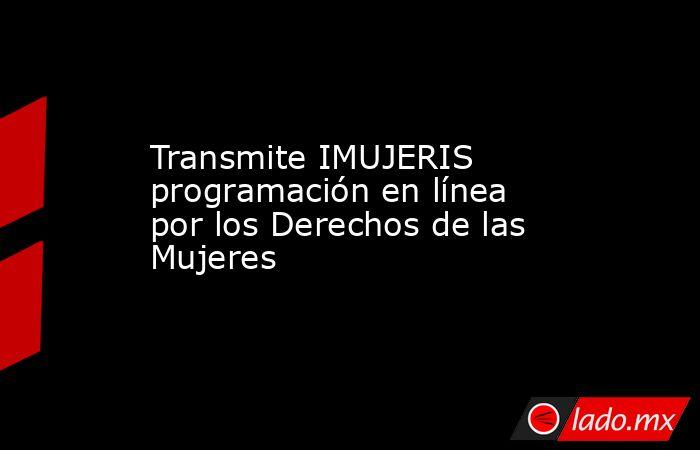 Transmite IMUJERIS programación en línea por los Derechos de las Mujeres. Noticias en tiempo real