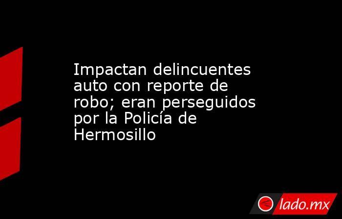 Impactan delincuentes auto con reporte de robo; eran perseguidos por la Policía de Hermosillo. Noticias en tiempo real