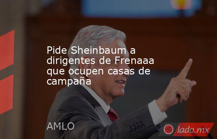 Pide Sheinbaum a dirigentes de Frenaaa que ocupen casas de campaña. Noticias en tiempo real