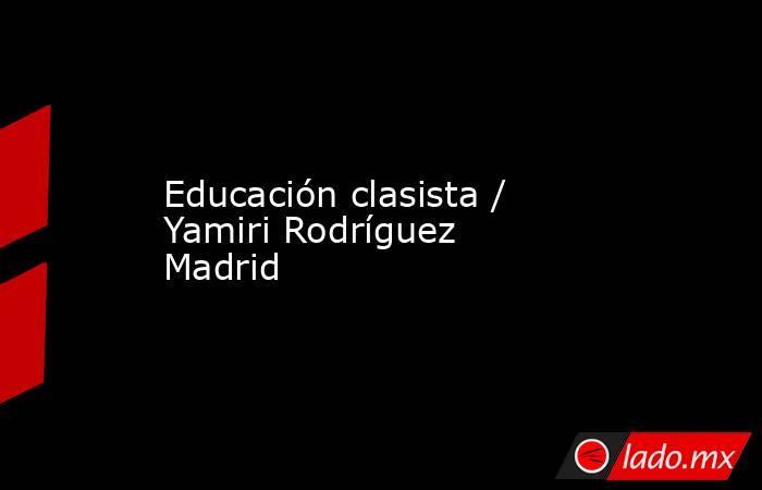Educación clasista / Yamiri Rodríguez Madrid. Noticias en tiempo real