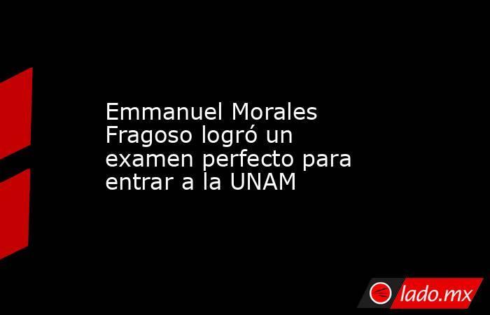 Emmanuel Morales Fragoso logró un examen perfecto para entrar a la UNAM. Noticias en tiempo real