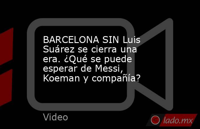 BARCELONA SIN Luis Suárez se cierra una era. ¿Qué se puede esperar de Messi, Koeman y compañía?. Noticias en tiempo real
