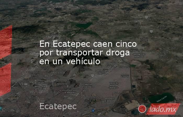 En Ecatepec caen cinco por transportar droga en un vehículo. Noticias en tiempo real