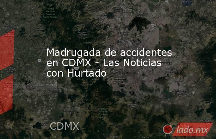 Madrugada de accidentes en CDMX - Las Noticias con Hurtado. Noticias en tiempo real