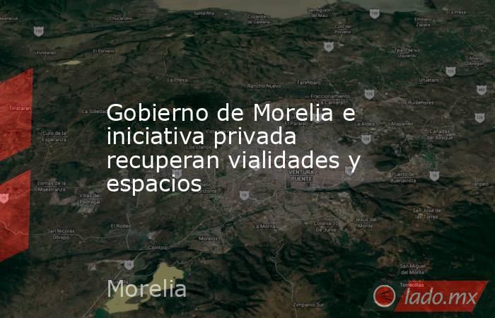 Gobierno de Morelia e iniciativa privada recuperan vialidades y espacios. Noticias en tiempo real