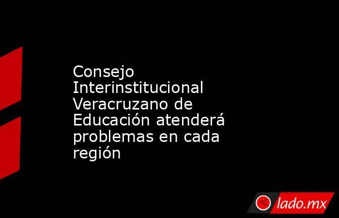 Consejo Interinstitucional Veracruzano de Educación atenderá problemas en cada región. Noticias en tiempo real