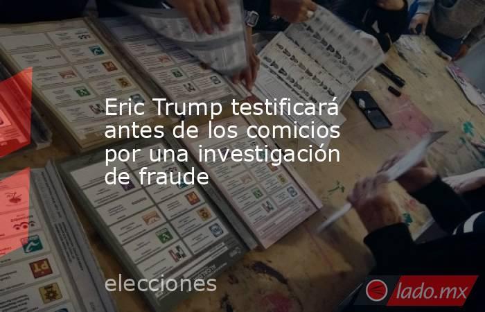 Eric Trump testificará antes de los comicios por una investigación de fraude. Noticias en tiempo real