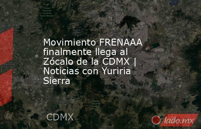 Movimiento FRENAAA finalmente llega al Zócalo de la CDMX | Noticias con Yuriria Sierra. Noticias en tiempo real