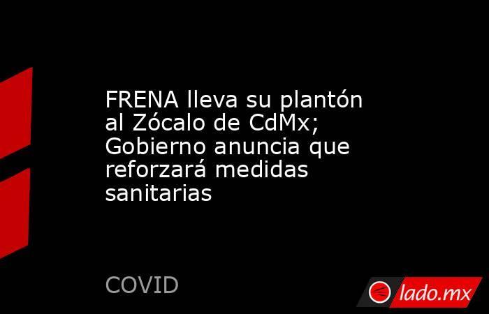 FRENA lleva su plantón al Zócalo de CdMx; Gobierno anuncia que reforzará medidas sanitarias. Noticias en tiempo real