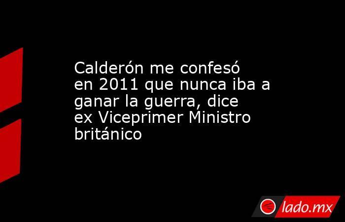 Calderón me confesó en 2011 que nunca iba a ganar la guerra, dice ex Viceprimer Ministro británico. Noticias en tiempo real