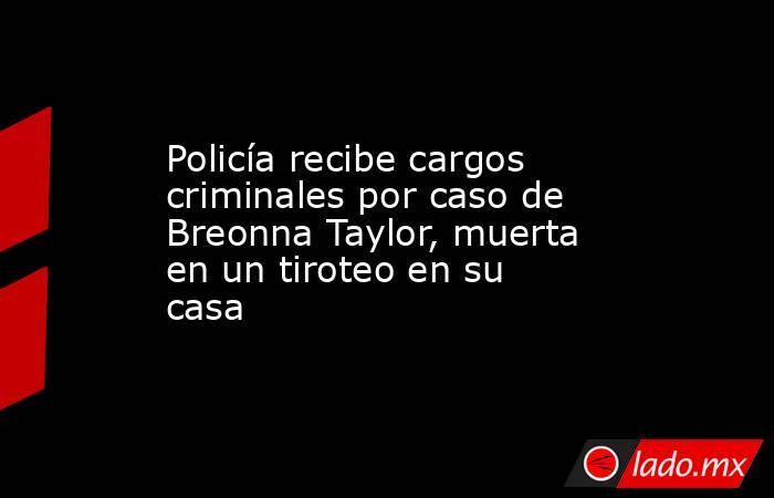 Policía recibe cargos criminales por caso de Breonna Taylor, muerta en un tiroteo en su casa. Noticias en tiempo real