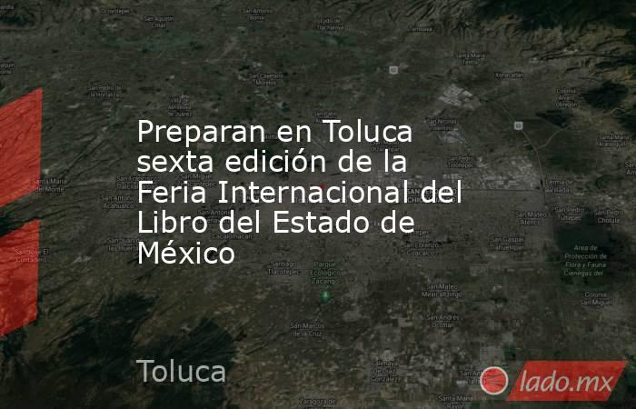 Preparan en Toluca sexta edición de la Feria Internacional del Libro del Estado de México. Noticias en tiempo real