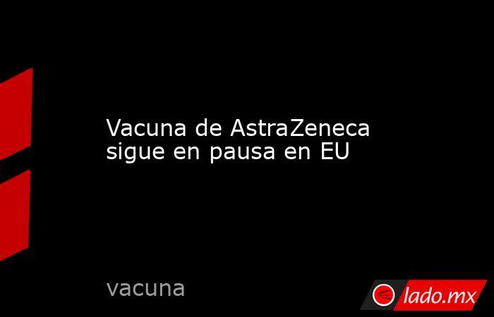 Vacuna de AstraZeneca sigue en pausa en EU. Noticias en tiempo real