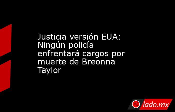 Justicia versión EUA: Ningún policía enfrentará cargos por muerte de Breonna Taylor. Noticias en tiempo real