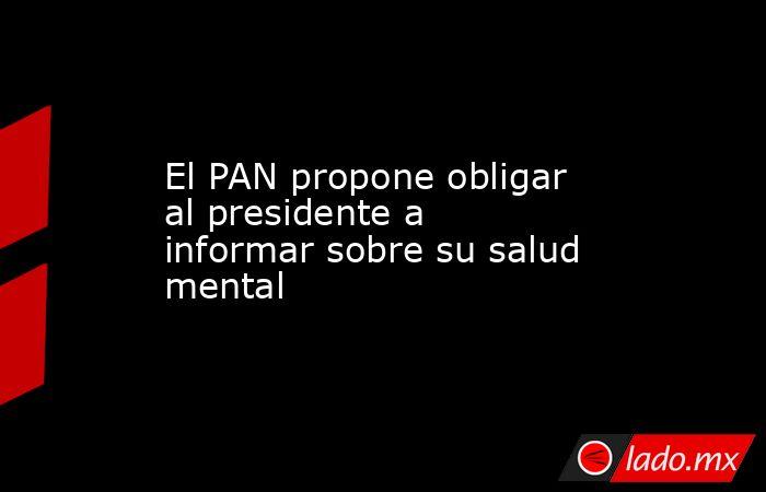 El PAN propone obligar al presidente a informar sobre su salud mental. Noticias en tiempo real