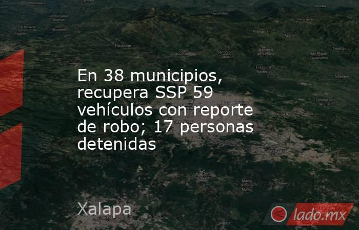 En 38 municipios, recupera SSP 59 vehículos con reporte de robo; 17 personas detenidas. Noticias en tiempo real