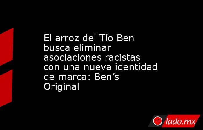 El arroz del Tío Ben busca eliminar asociaciones racistas con una nueva identidad de marca: Ben's Original. Noticias en tiempo real