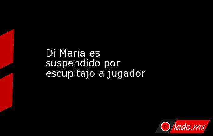 Di María es suspendidopor escupitajo a jugador . Noticias en tiempo real