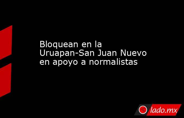 Bloquean en la Uruapan-San Juan Nuevo en apoyo a normalistas. Noticias en tiempo real