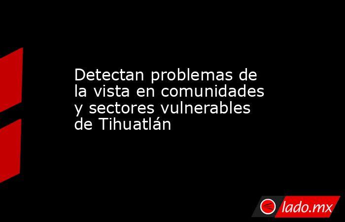 Detectan problemas de la vista en comunidades y sectores vulnerables de Tihuatlán. Noticias en tiempo real