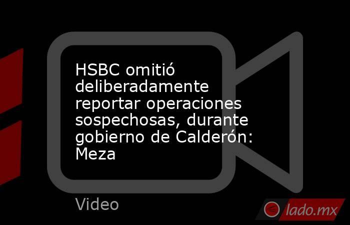 HSBC omitió deliberadamente reportar operaciones sospechosas, durante gobierno de Calderón: Meza. Noticias en tiempo real
