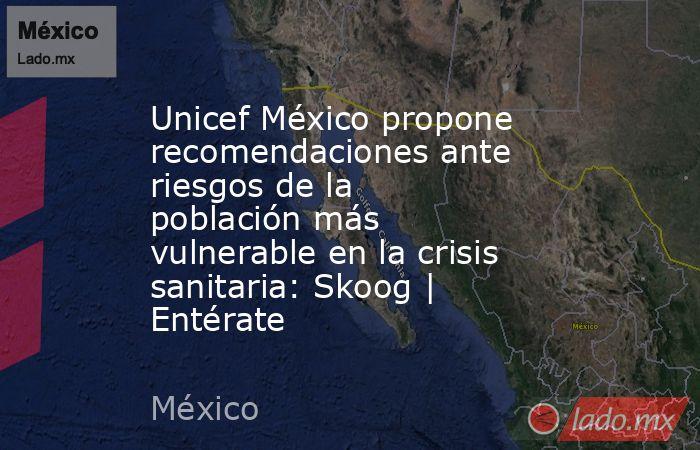 Unicef México propone recomendaciones ante riesgos de la población más vulnerable en la crisis sanitaria: Skoog | Entérate. Noticias en tiempo real