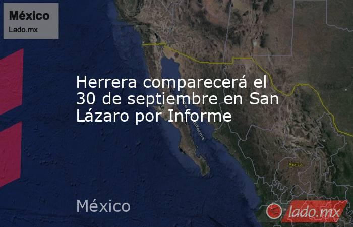 Herrera comparecerá el 30 de septiembre en San Lázaro por Informe. Noticias en tiempo real