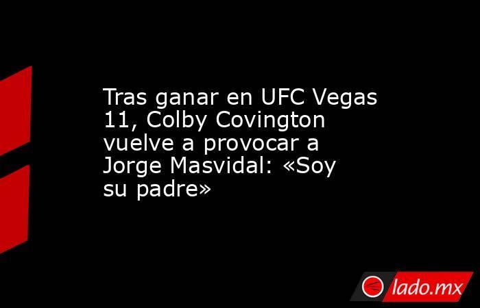 Tras ganar en UFC Vegas 11, Colby Covington vuelve a provocar a Jorge Masvidal: «Soy su padre». Noticias en tiempo real