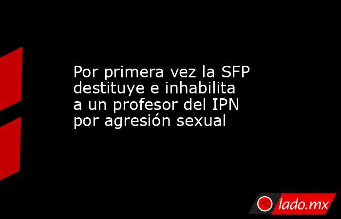 Por primera vez la SFP destituye e inhabilita a un profesor del IPN por agresión sexual. Noticias en tiempo real