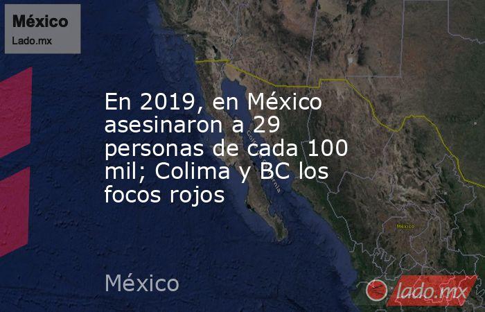 En 2019, en México asesinaron a 29 personas de cada 100 mil; Colima y BC los focos rojos. Noticias en tiempo real