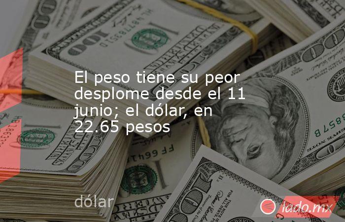 El peso tiene su peor desplome desde el 11 junio; el dólar, en 22.65 pesos. Noticias en tiempo real