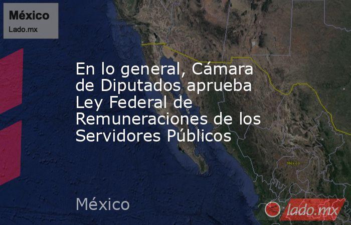 En lo general, Cámara de Diputados aprueba Ley Federal de Remuneraciones de los Servidores Públicos. Noticias en tiempo real