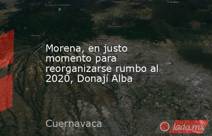 Morena, en justo momento para reorganizarse rumbo al 2020, Donají Alba. Noticias en tiempo real
