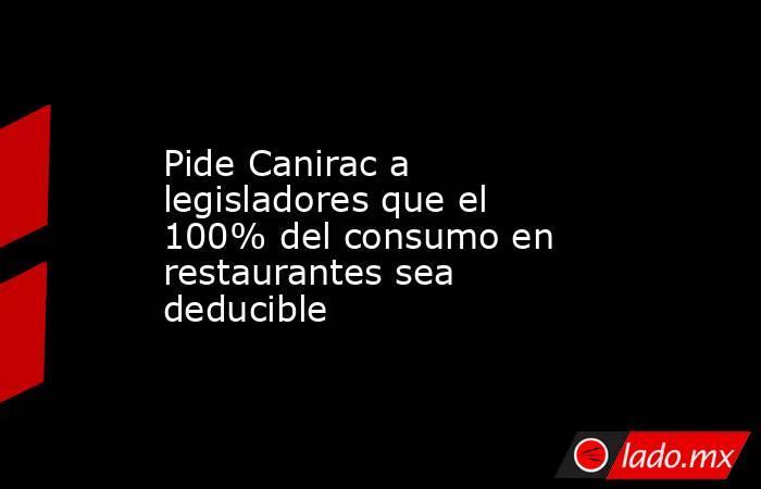 Pide Canirac a legisladores que el 100% del consumo en restaurantes sea deducible  . Noticias en tiempo real