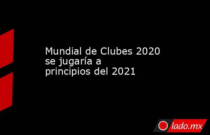 Mundial de Clubes 2020 se jugaría a principios del 2021 . Noticias en tiempo real