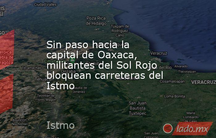 Sin paso hacia la capital de Oaxaca, militantes del Sol Rojo bloquean carreteras del Istmo. Noticias en tiempo real