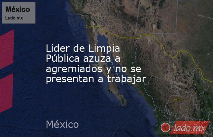 Líder de Limpia Pública azuza a agremiados y no se presentan a trabajar. Noticias en tiempo real
