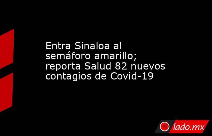 Entra Sinaloa al semáforo amarillo; reporta Salud 82 nuevos contagios de Covid-19. Noticias en tiempo real