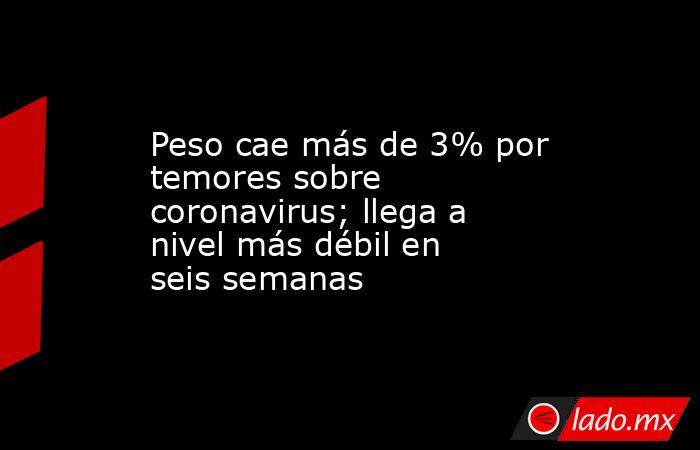 Peso cae más de 3% por temores sobre coronavirus; llega a nivel más débil en seis semanas. Noticias en tiempo real