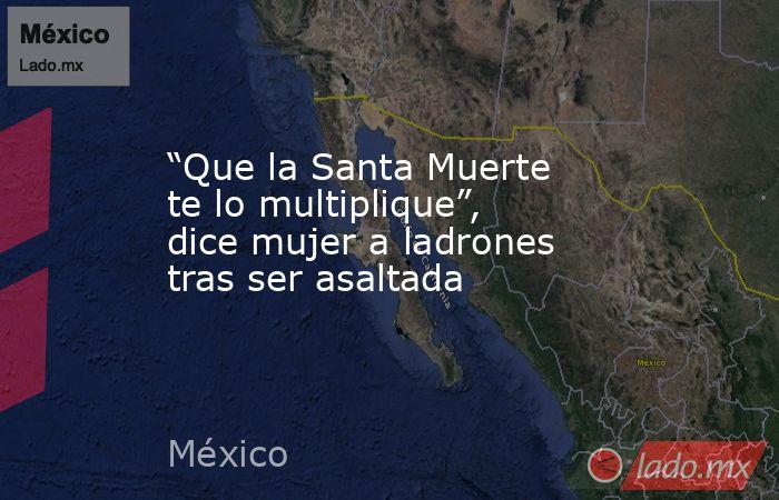 """""""Que la Santa Muerte te lo multiplique"""", dice mujer a ladrones tras ser asaltada. Noticias en tiempo real"""