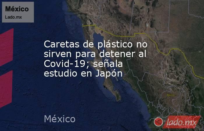 Caretas de plástico no sirven para detener al Covid-19; señala estudio en Japón. Noticias en tiempo real
