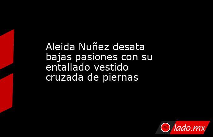 Aleida Nuñez desata bajas pasiones con su entallado vestido cruzada de piernas. Noticias en tiempo real