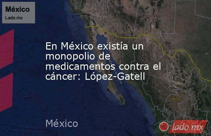 En México existía un monopolio de medicamentos contra el cáncer: López-Gatell. Noticias en tiempo real
