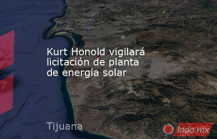 Kurt Honold vigilará licitación de planta de energía solar. Noticias en tiempo real