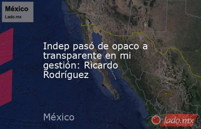 Indep pasó de opaco a transparente en mi gestión: Ricardo Rodríguez. Noticias en tiempo real