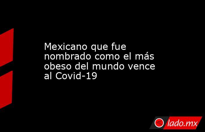 Mexicano que fue nombrado como el más obeso del mundo vence al Covid-19 . Noticias en tiempo real